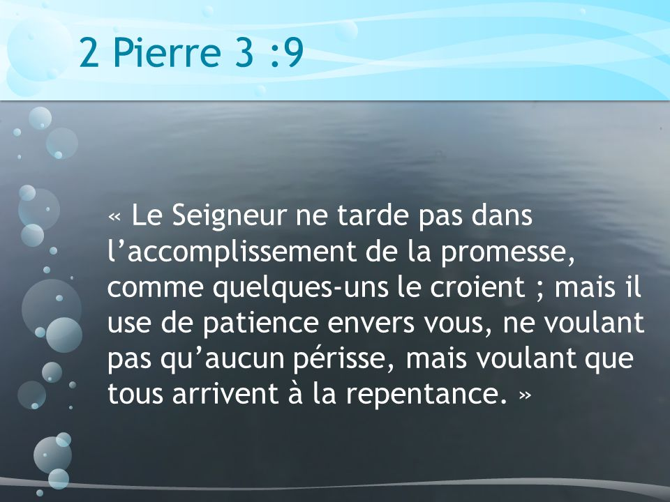 2 Pierre 3 :9 « Le Seigneur ne tarde pas dans laccomplissement de la promesse, comme quelques-uns le croient ; mais il use de patience envers vous, ne voulant pas quaucun périsse, mais voulant que tous arrivent à la repentance.