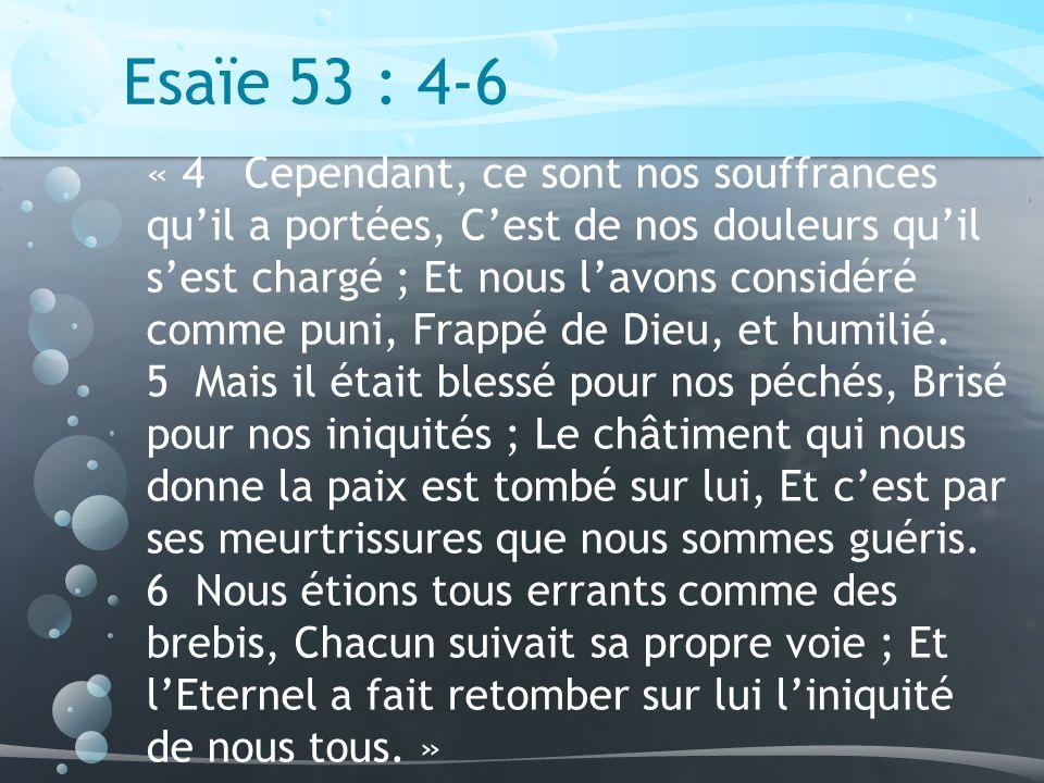 Esaïe 53 : 4-6 « 4 Cependant, ce sont nos souffrances quil a portées, Cest de nos douleurs quil sest chargé ; Et nous lavons considéré comme puni, Frappé de Dieu, et humilié.
