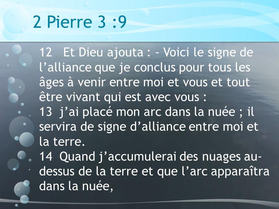 2 Pierre 3 :9 12 Et Dieu ajouta : - Voici le signe de lalliance que je conclus pour tous les âges à venir entre moi et vous et tout être vivant qui est avec vous : 13 jai placé mon arc dans la nuée ; il servira de signe dalliance entre moi et la terre.