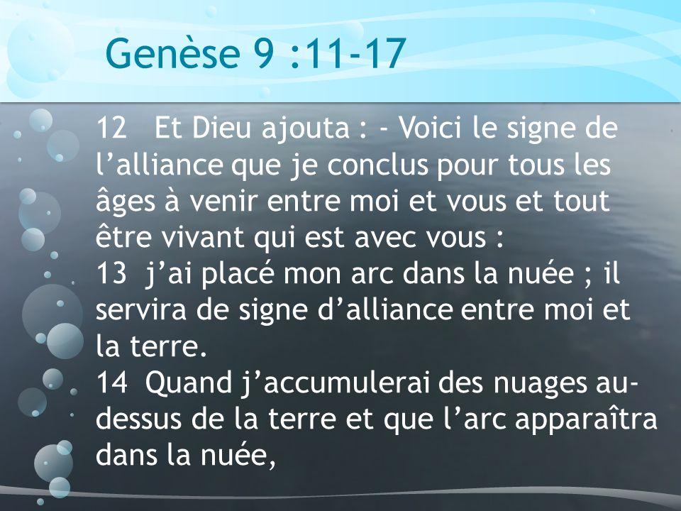Genèse 9 :11-17 12 Et Dieu ajouta : - Voici le signe de lalliance que je conclus pour tous les âges à venir entre moi et vous et tout être vivant qui est avec vous : 13 jai placé mon arc dans la nuée ; il servira de signe dalliance entre moi et la terre.