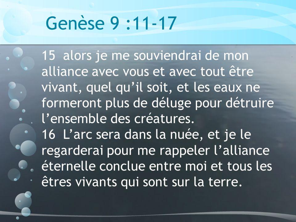 Genèse 9 :11-17 15 alors je me souviendrai de mon alliance avec vous et avec tout être vivant, quel quil soit, et les eaux ne formeront plus de déluge pour détruire lensemble des créatures.