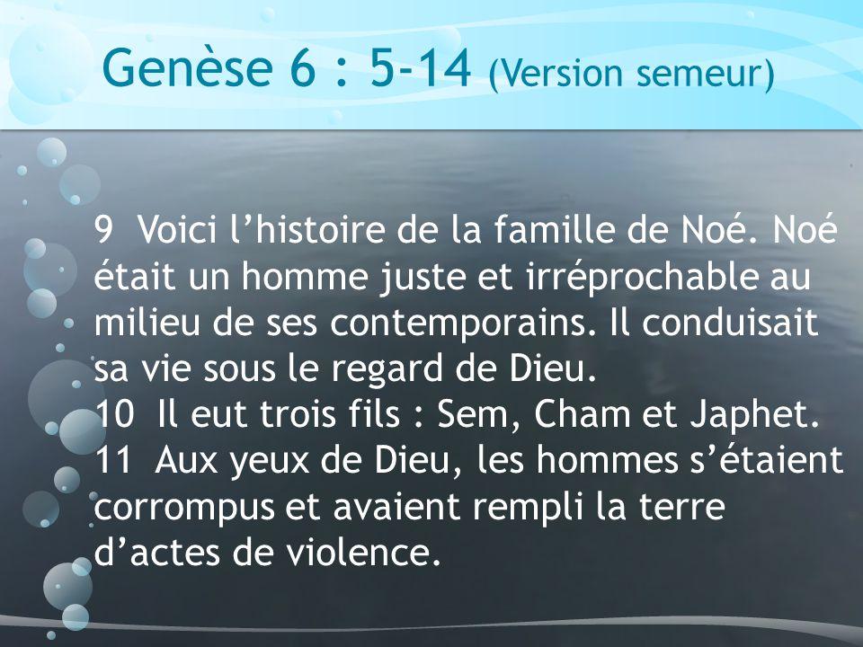 Genèse 6 : 5-14 (Version semeur) 9 Voici lhistoire de la famille de Noé.