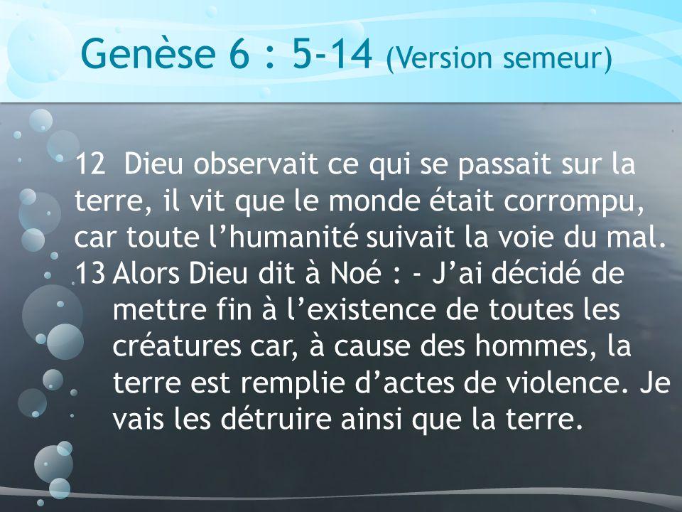 Genèse 6 : 5-14 (Version semeur) 12 Dieu observait ce qui se passait sur la terre, il vit que le monde était corrompu, car toute lhumanité suivait la voie du mal.