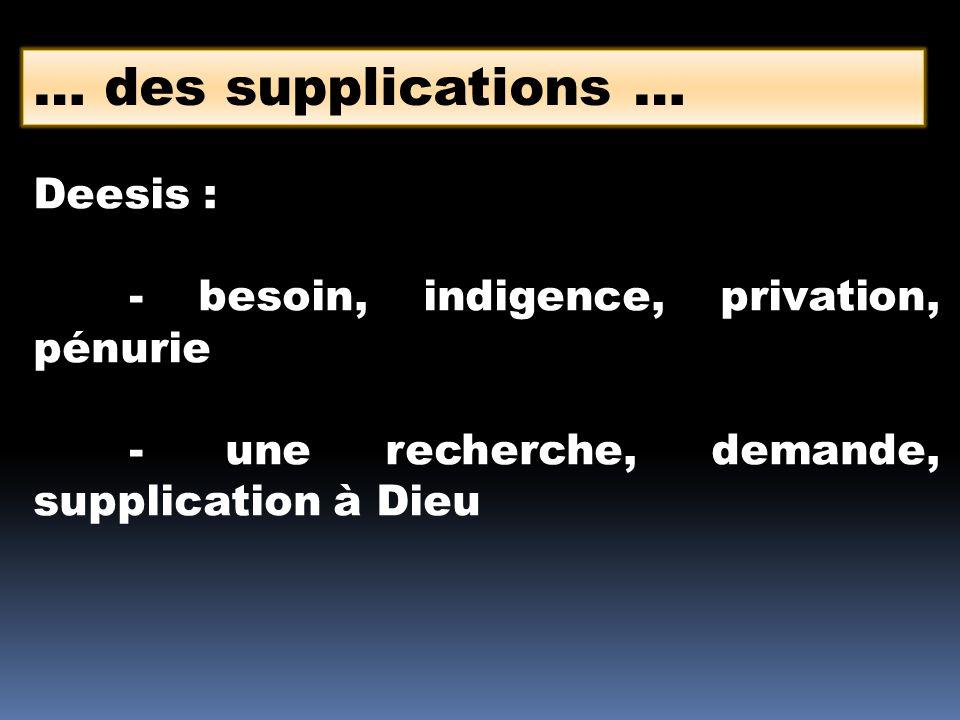 … des supplications … Deesis : - besoin, indigence, privation, pénurie -une recherche, demande, supplication à Dieu