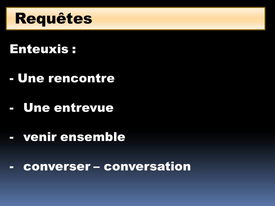 Requêtes Enteuxis : - Une rencontre -Une entrevue -venir ensemble -converser – conversation