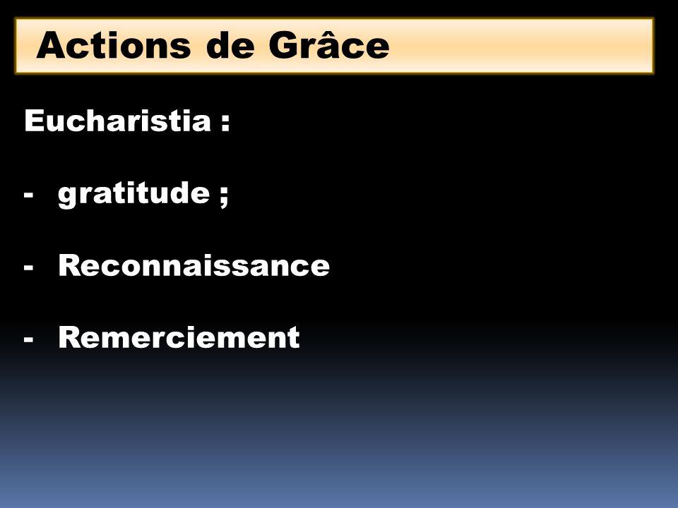 Actions de Grâce Eucharistia : -gratitude ; -Reconnaissance -Remerciement