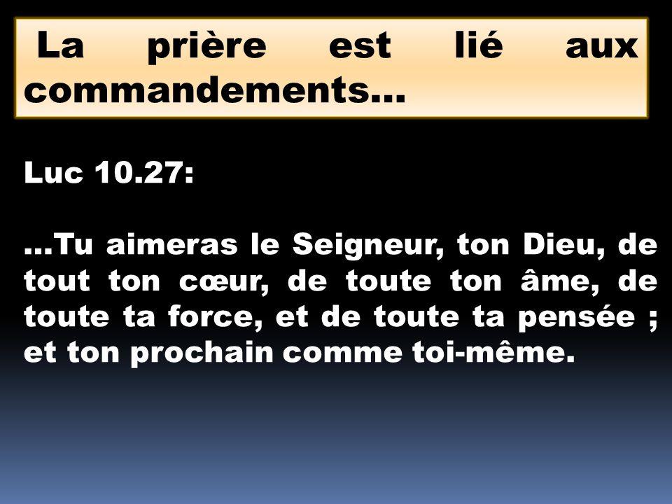 La prière est lié aux commandements… Luc 10.27: …Tu aimeras le Seigneur, ton Dieu, de tout ton cœur, de toute ton âme, de toute ta force, et de toute