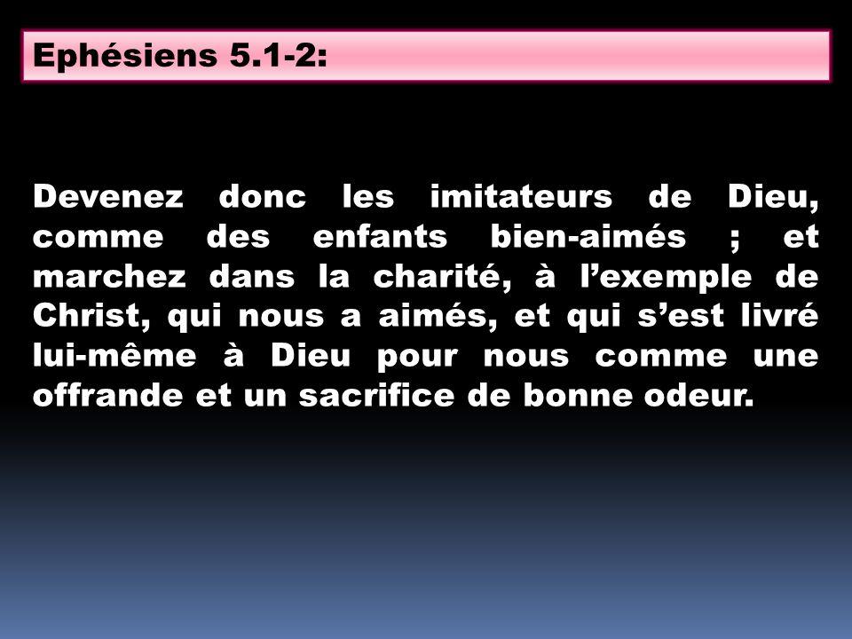 Devenez donc les imitateurs de Dieu, comme des enfants bien-aimés ; et marchez dans la charité, à lexemple de Christ, qui nous a aimés, et qui sest li