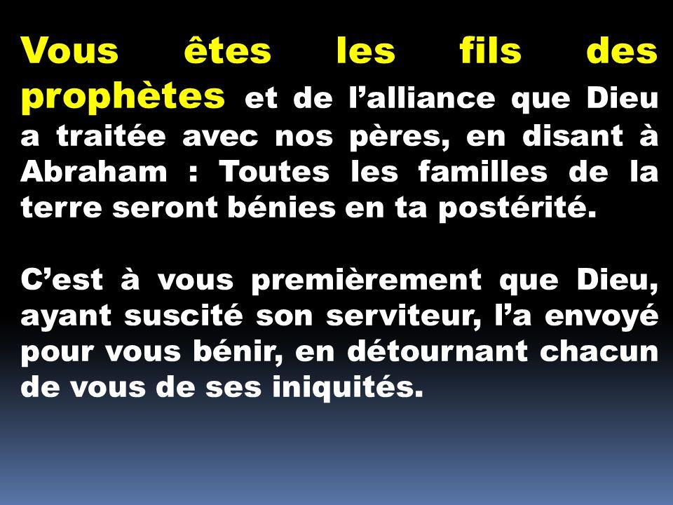 Vous êtes les fils des prophètes et de lalliance que Dieu a traitée avec nos pères, en disant à Abraham : Toutes les familles de la terre seront bénie