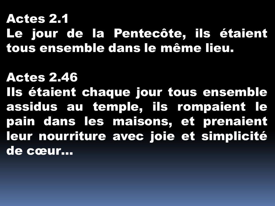 Actes 2.1 Le jour de la Pentecôte, ils étaient tous ensemble dans le même lieu. Actes 2.46 Ils étaient chaque jour tous ensemble assidus au temple, il