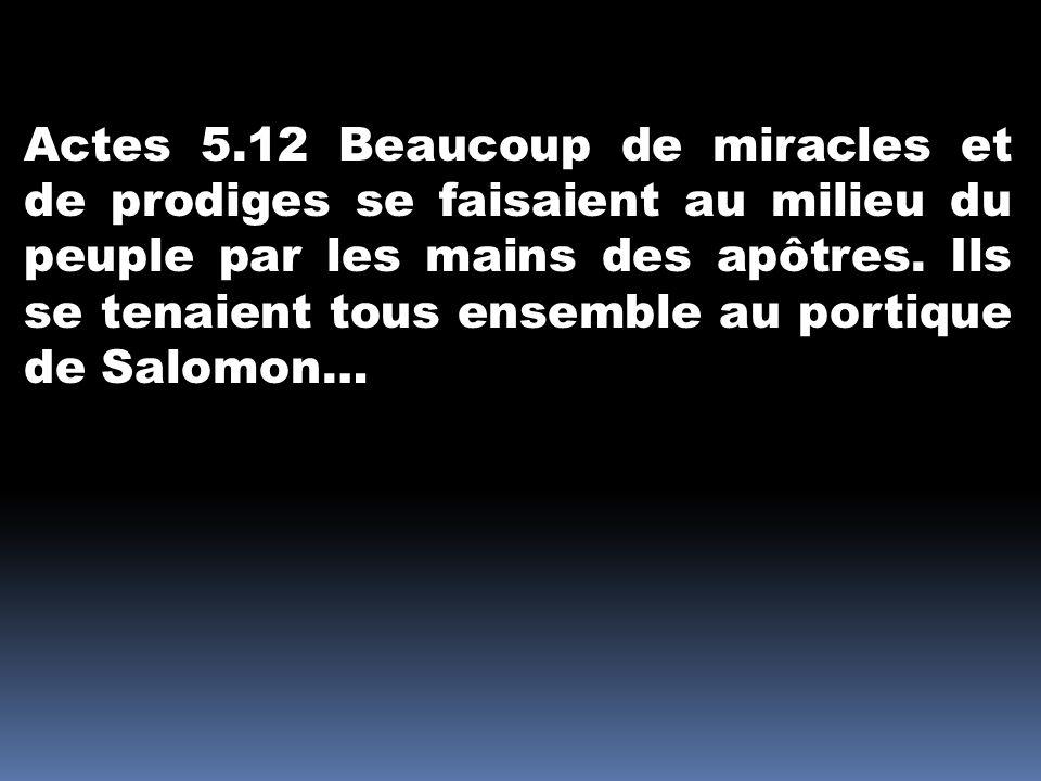 Actes 5.12 Beaucoup de miracles et de prodiges se faisaient au milieu du peuple par les mains des apôtres. Ils se tenaient tous ensemble au portique d