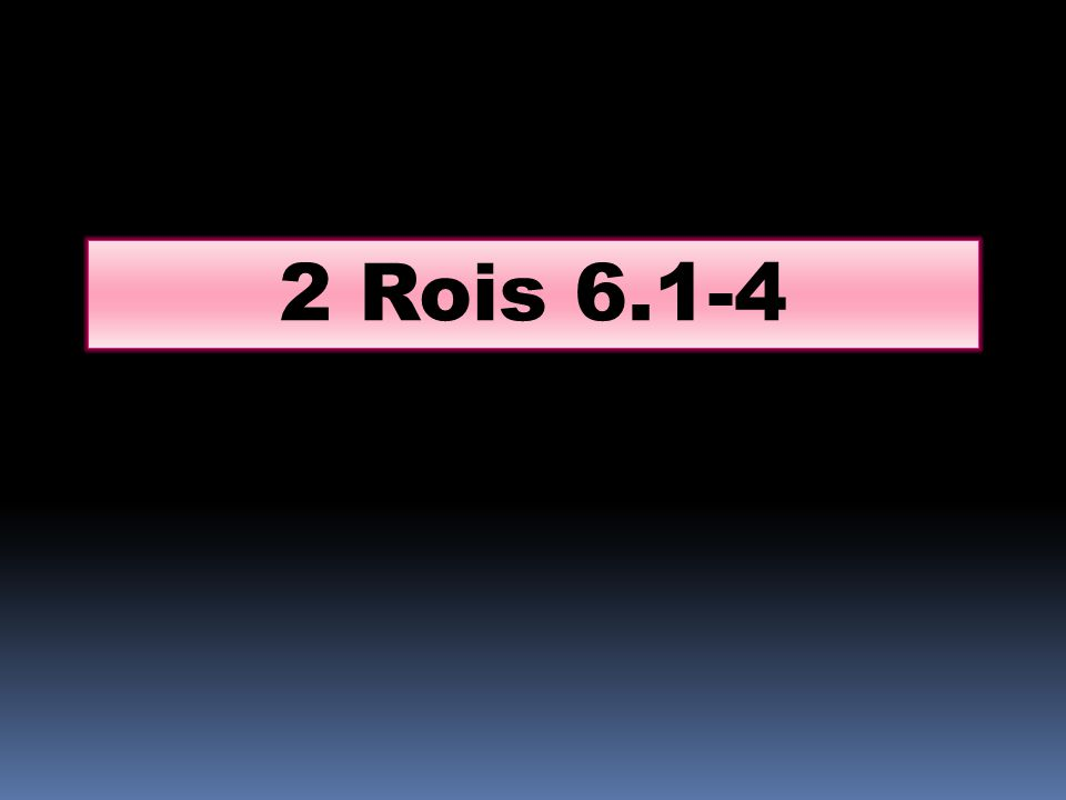 Les fils des prophètes dirent à Elisée : Voici, le lieu où nous sommes assis devant toi est trop étroit pour nous.