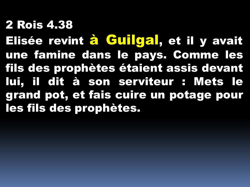 2 Rois 4.38 Elisée revint à Guilgal, et il y avait une famine dans le pays. Comme les fils des prophètes étaient assis devant lui, il dit à son servit