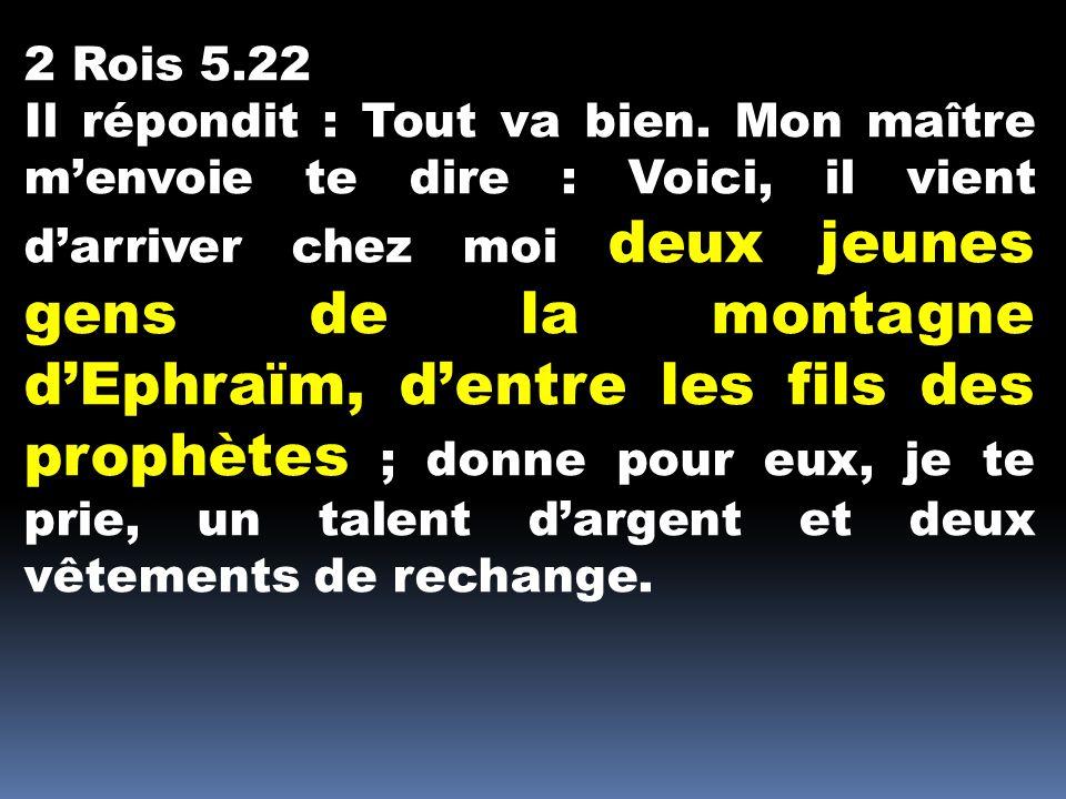 2 Rois 5.22 Il répondit : Tout va bien. Mon maître menvoie te dire : Voici, il vient darriver chez moi deux jeunes gens de la montagne dEphraïm, dentr