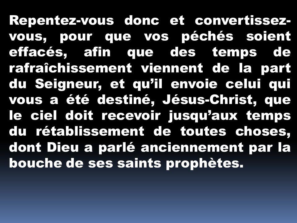 Repentez-vous donc et convertissez- vous, pour que vos péchés soient effacés, afin que des temps de rafraîchissement viennent de la part du Seigneur,