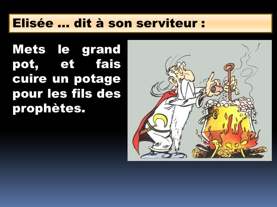 Elisée … dit à son serviteur : Mets le grand pot, et fais cuire un potage pour les fils des prophètes.