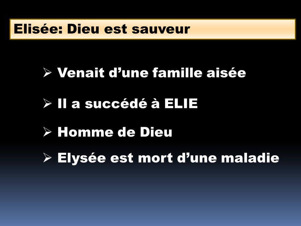 Elisée: Dieu est sauveur Venait dune famille aisée Il a succédé à ELIE Homme de Dieu Elysée est mort dune maladie
