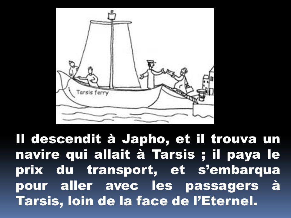 Il descendit à Japho, et il trouva un navire qui allait à Tarsis ; il paya le prix du transport, et sembarqua pour aller avec les passagers à Tarsis,