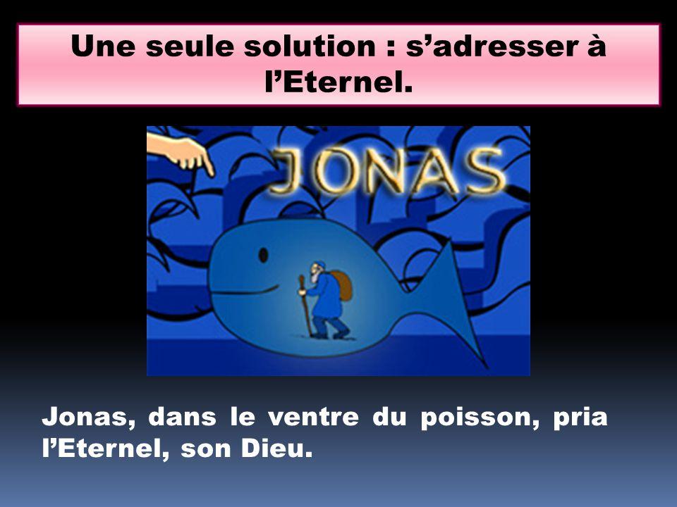 Une seule solution : sadresser à lEternel. Jonas, dans le ventre du poisson, pria lEternel, son Dieu.