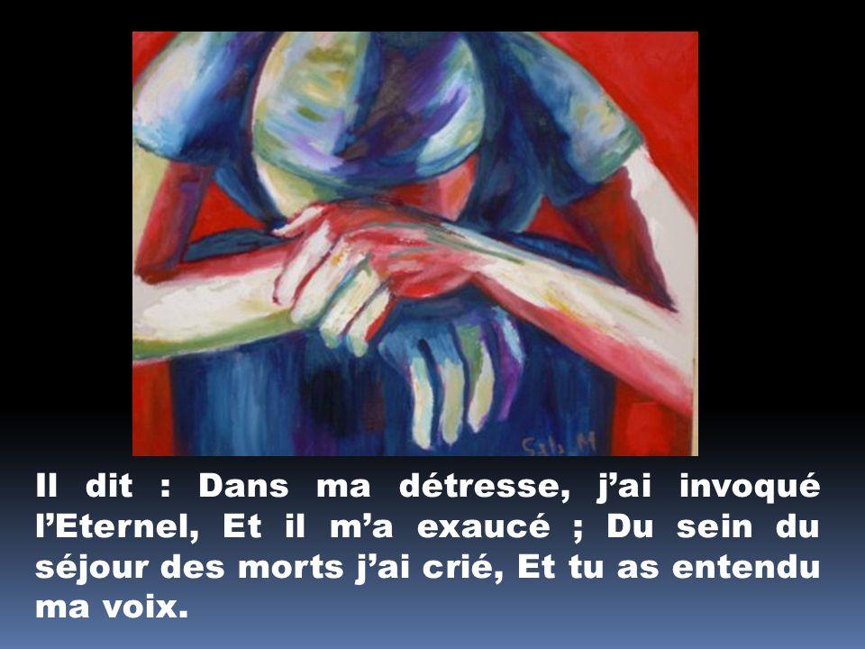 Il dit : Dans ma détresse, jai invoqué lEternel, Et il ma exaucé ; Du sein du séjour des morts jai crié, Et tu as entendu ma voix.
