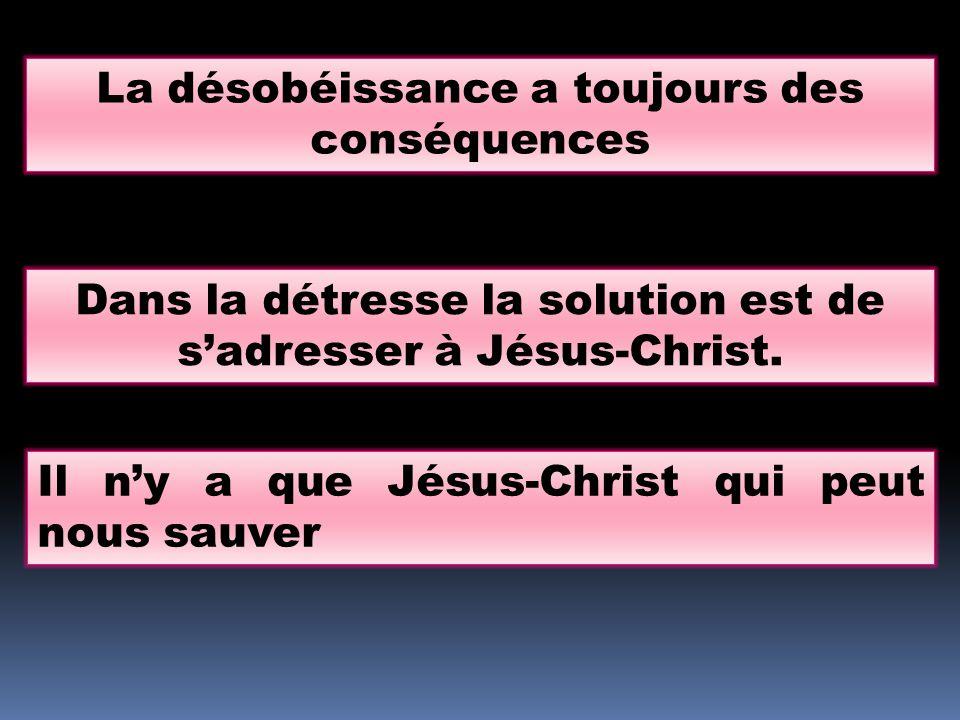 La désobéissance a toujours des conséquences Dans la détresse la solution est de sadresser à Jésus-Christ. Il ny a que Jésus-Christ qui peut nous sauv
