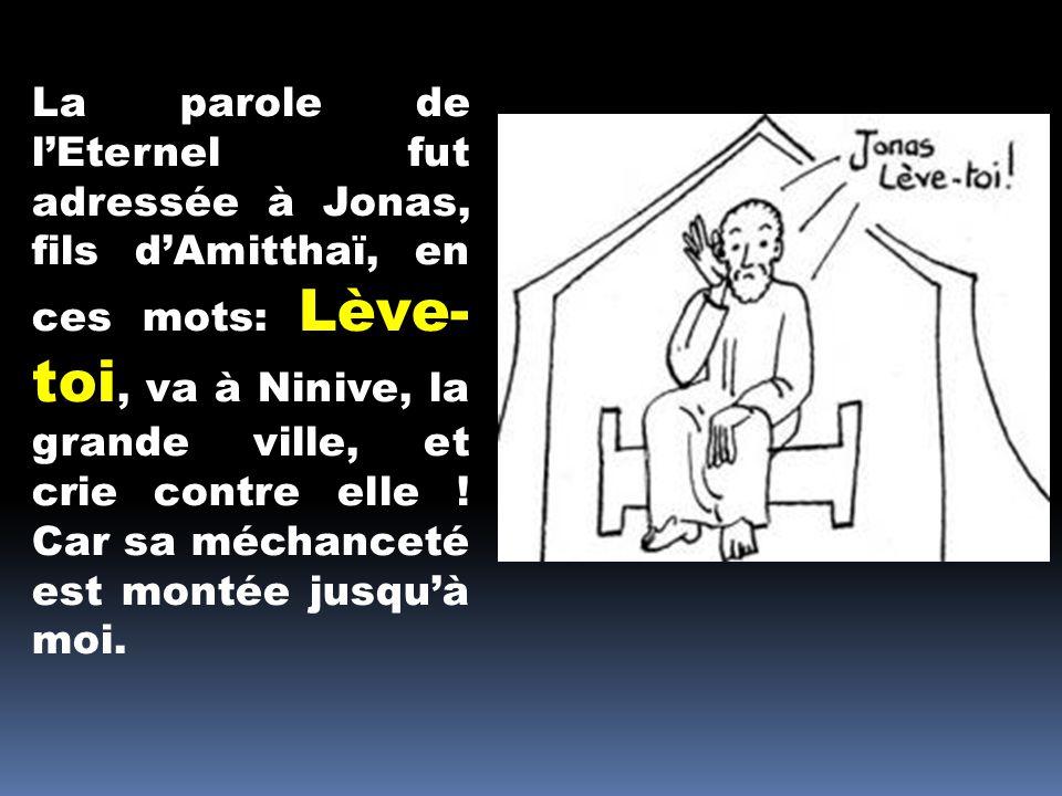 La parole de lEternel fut adressée à Jonas, fils dAmitthaï, en ces mots: Lève- toi, va à Ninive, la grande ville, et crie contre elle ! Car sa méchanc