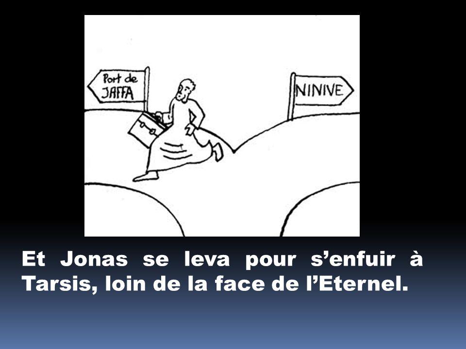 Et Jonas se leva pour senfuir à Tarsis, loin de la face de lEternel.