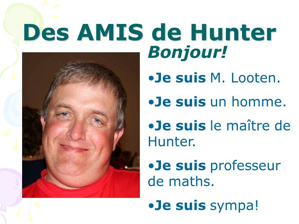 Des AMIS de Hunter Bonjour! Je suis M. Looten. Je suis un homme. Je suis le maître de Hunter. Je suis professeur de maths. Je suis sympa!