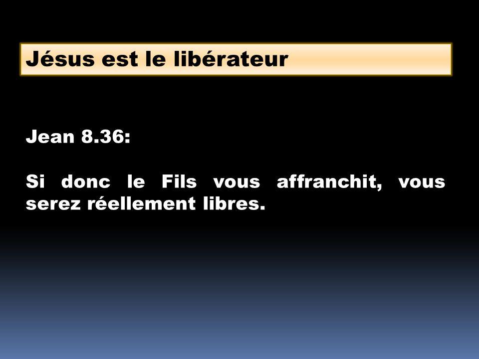 Jésus est le libérateur Jean 8.36: Si donc le Fils vous affranchit, vous serez réellement libres.
