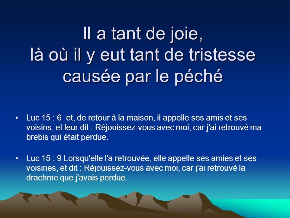 Il a tant de joie, là où il y eut tant de tristesse causée par le péché Luc 15 : 6 et, de retour à la maison, il appelle ses amis et ses voisins, et l