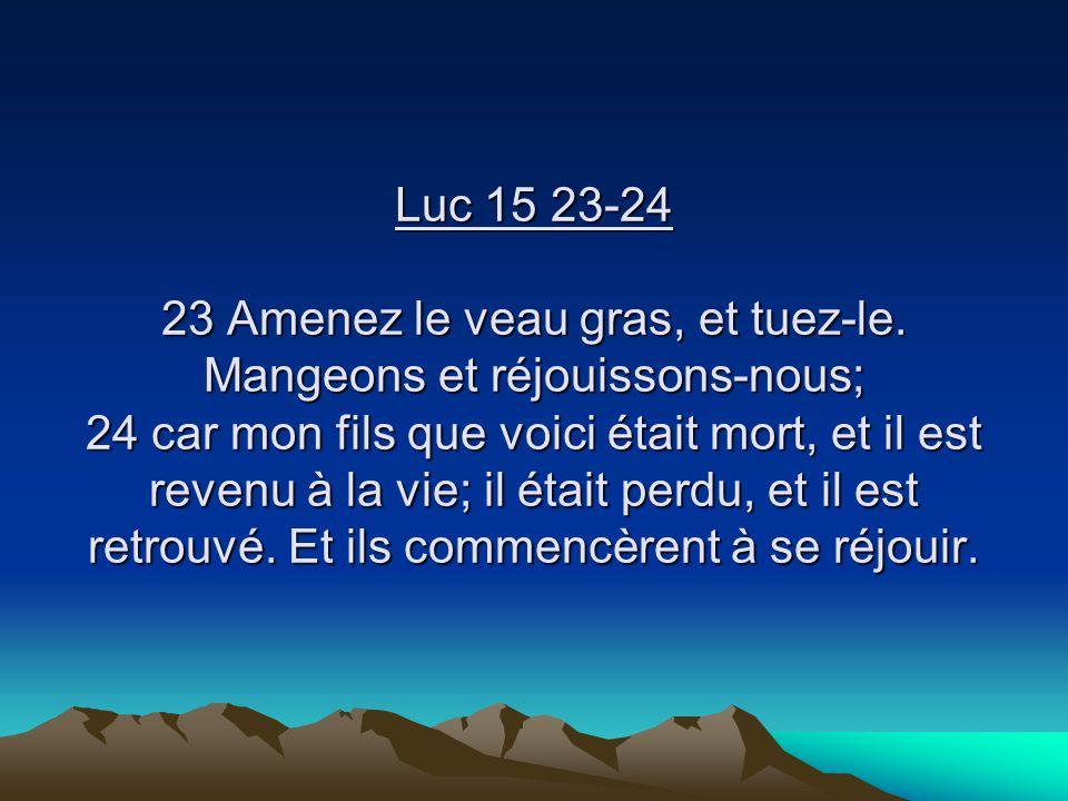 Luc 15 23-24 23 Amenez le veau gras, et tuez-le. Mangeons et réjouissons-nous; 24 car mon fils que voici était mort, et il est revenu à la vie; il éta