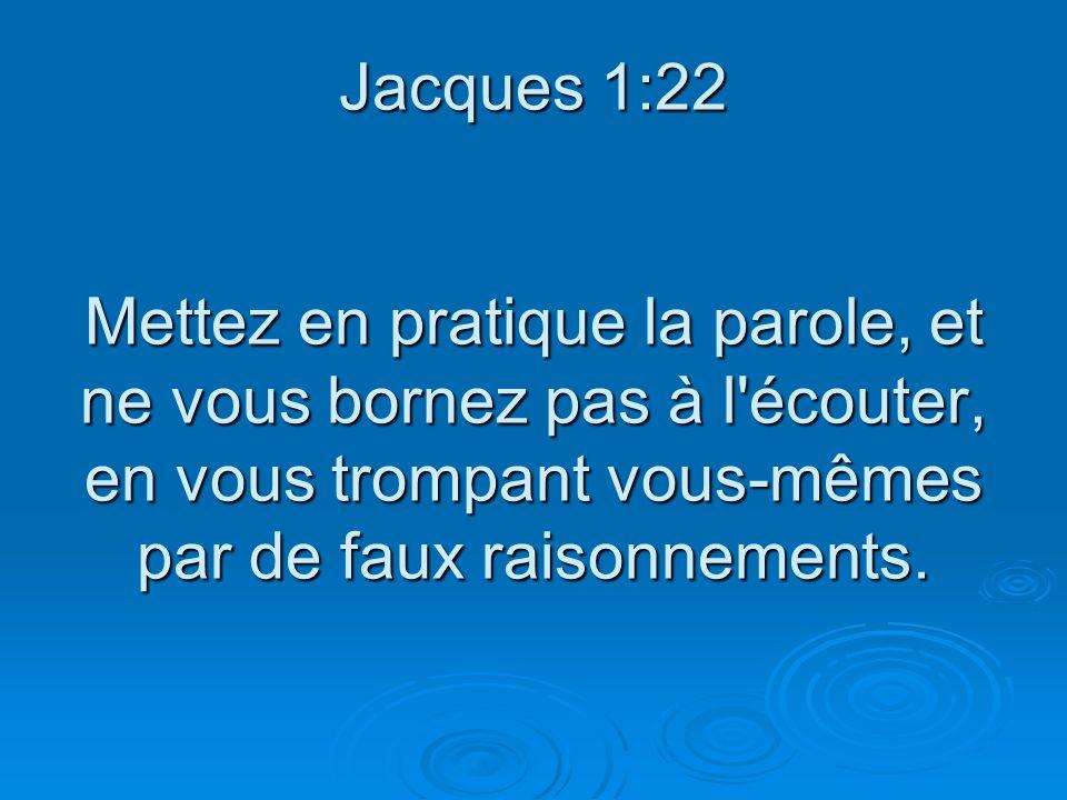 Jacques 1:22 Mettez en pratique la parole, et ne vous bornez pas à l'écouter, en vous trompant vous-mêmes par de faux raisonnements.