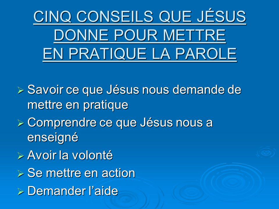 CINQ CONSEILS QUE JÉSUS DONNE POUR METTRE EN PRATIQUE LA PAROLE Savoir ce que Jésus nous demande de mettre en pratique Savoir ce que Jésus nous demand