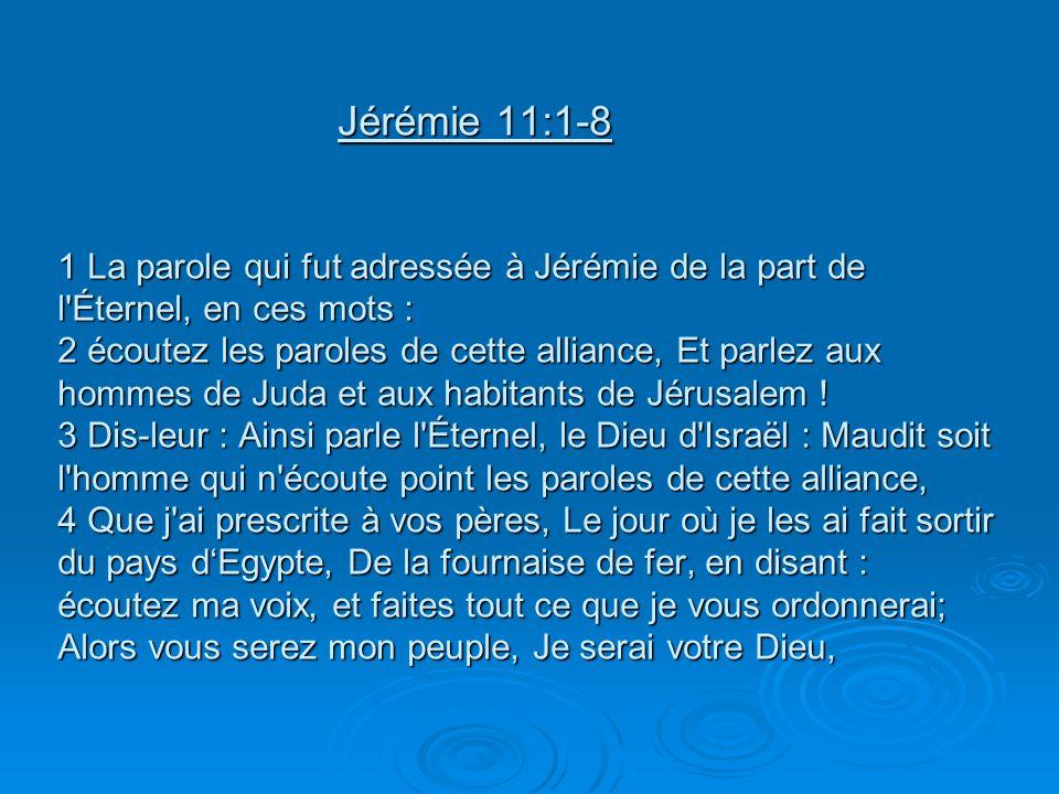 Jérémie 11:1-8 1 La parole qui fut adressée à Jérémie de la part de l'Éternel, en ces mots : 2 écoutez les paroles de cette alliance, Et parlez aux ho