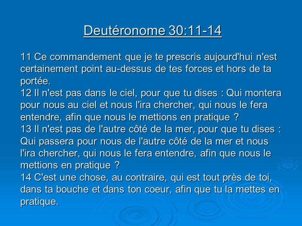 Deutéronome 30:11-14 11 Ce commandement que je te prescris aujourd'hui n'est certainement point au-dessus de tes forces et hors de ta portée. 12 Il n'