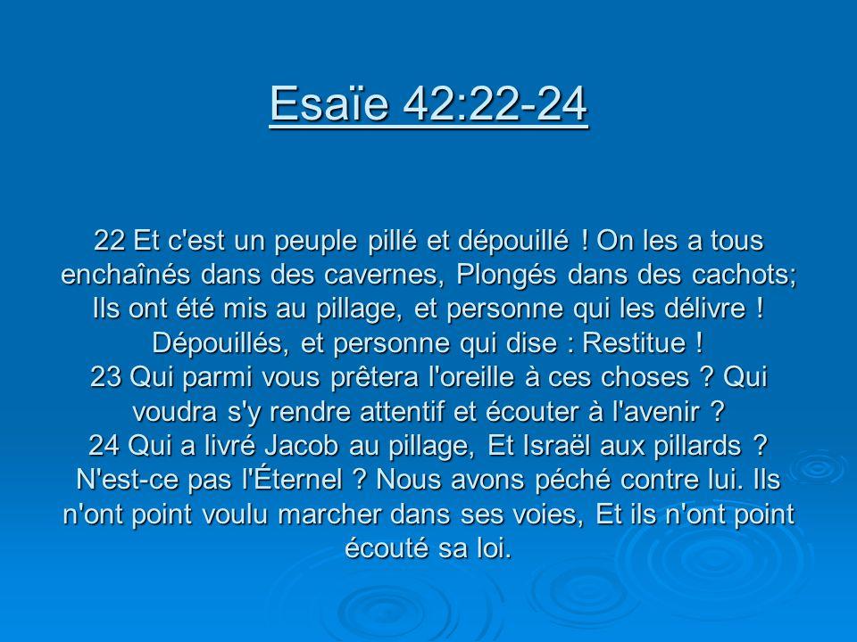 Esaïe 42:22-24 22 Et c'est un peuple pillé et dépouillé ! On les a tous enchaînés dans des cavernes, Plongés dans des cachots; Ils ont été mis au pill