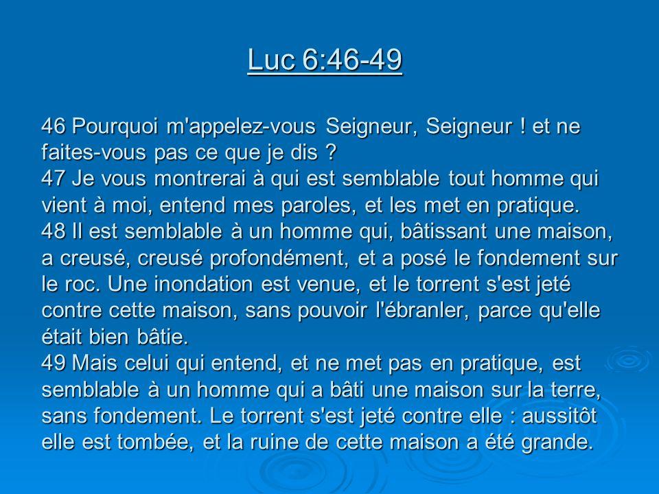 Luc 6:46-49 46 Pourquoi m'appelez-vous Seigneur, Seigneur ! et ne faites-vous pas ce que je dis ? 47 Je vous montrerai à qui est semblable tout homme