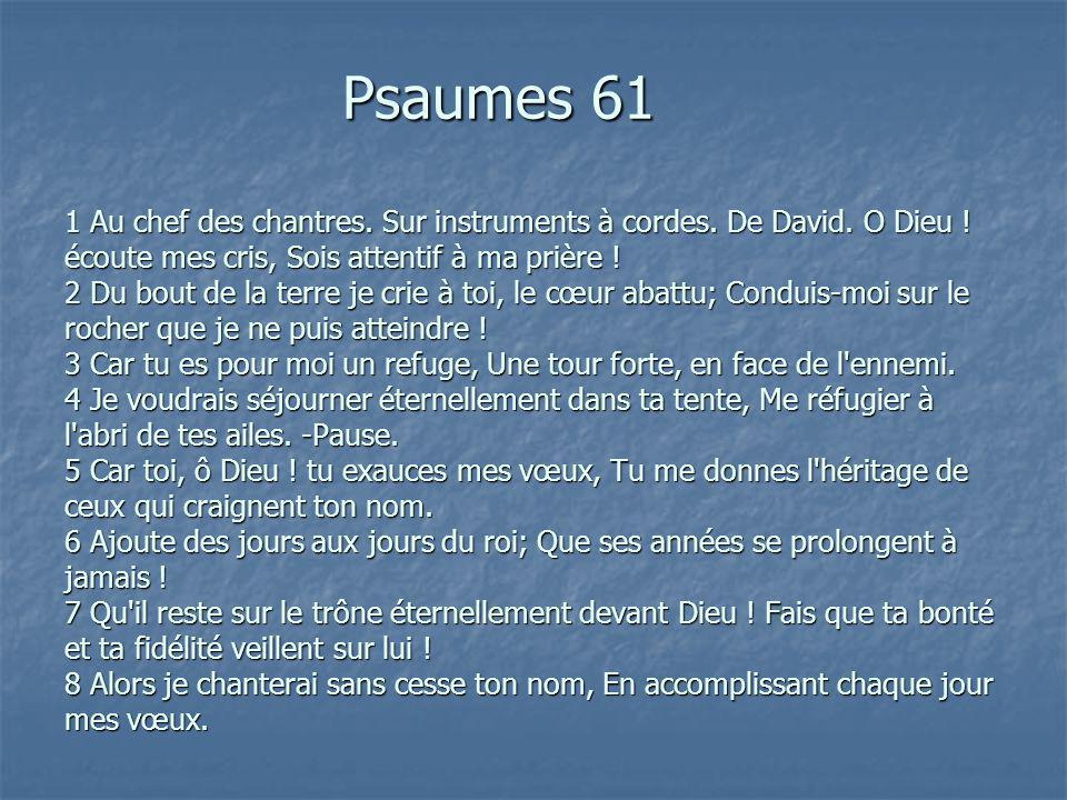 Psaumes 61 1 Au chef des chantres. Sur instruments à cordes. De David. O Dieu ! écoute mes cris, Sois attentif à ma prière ! 2 Du bout de la terre je
