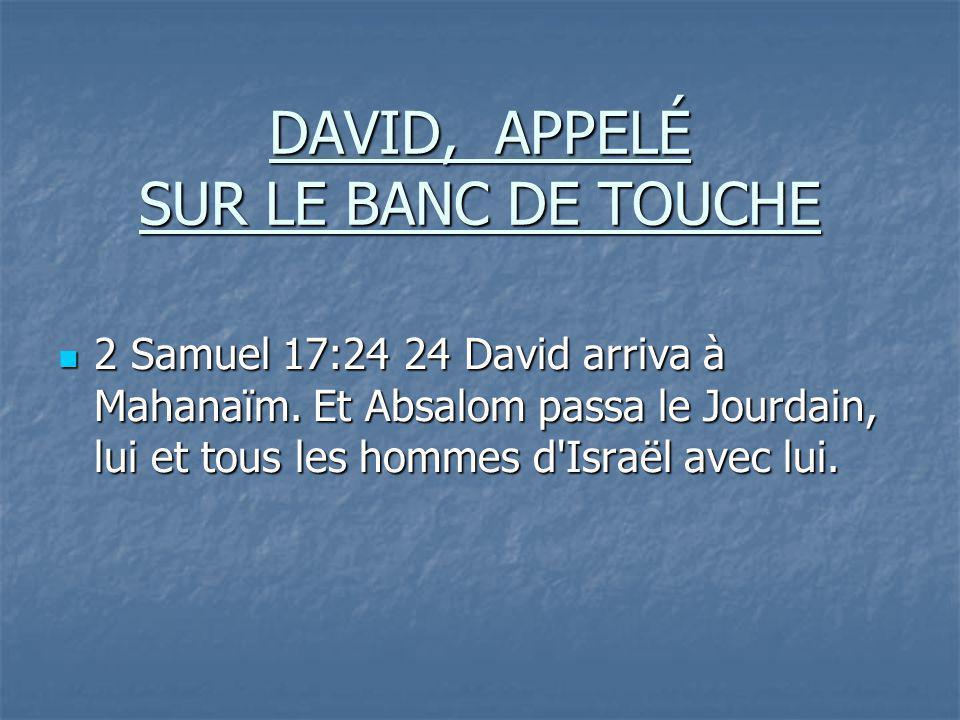 DAVID, APPELÉ SUR LE BANC DE TOUCHE 2 Samuel 17:24 24 David arriva à Mahanaïm. Et Absalom passa le Jourdain, lui et tous les hommes d'Israël avec lui.