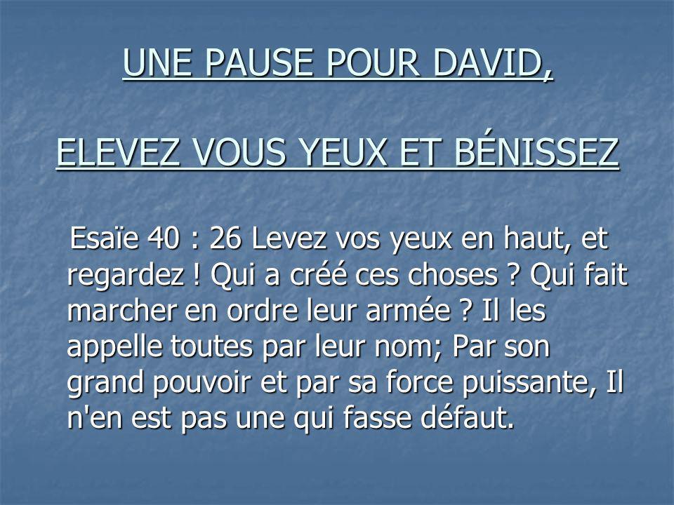 UNE PAUSE POUR DAVID, ELEVEZ VOUS YEUX ET BÉNISSEZ Esaïe 40 : 26 Levez vos yeux en haut, et regardez ! Qui a créé ces choses ? Qui fait marcher en ord