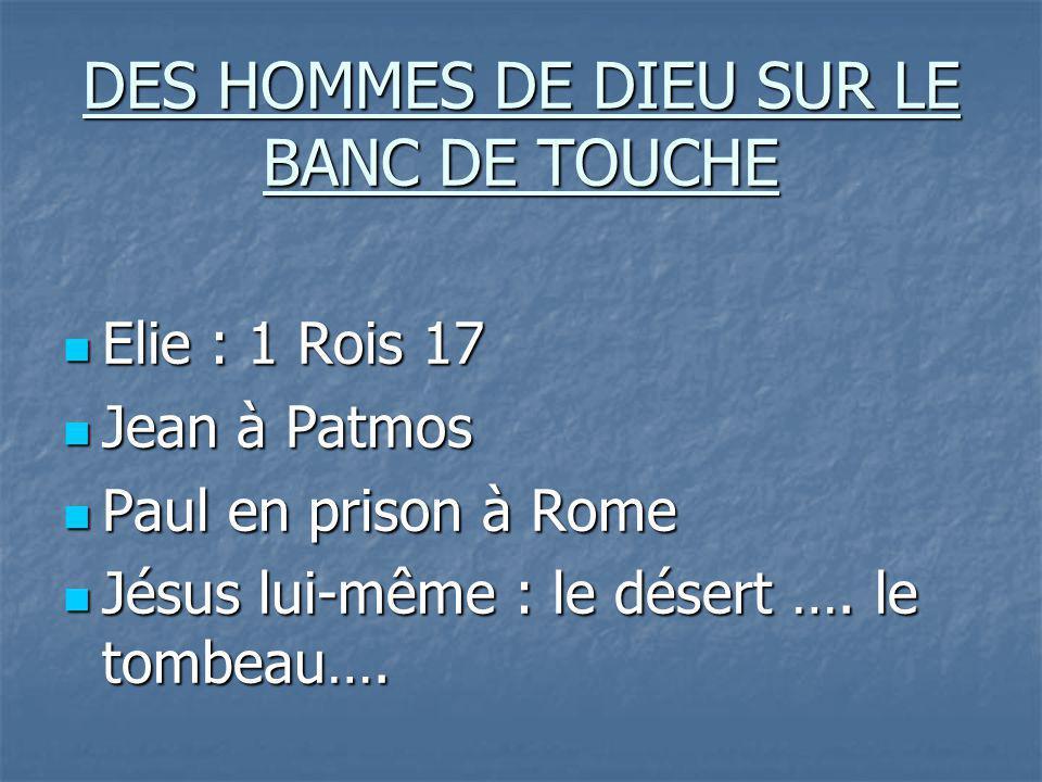 DES HOMMES DE DIEU SUR LE BANC DE TOUCHE Elie : 1 Rois 17 Elie : 1 Rois 17 Jean à Patmos Jean à Patmos Paul en prison à Rome Paul en prison à Rome Jésus lui-même : le désert ….