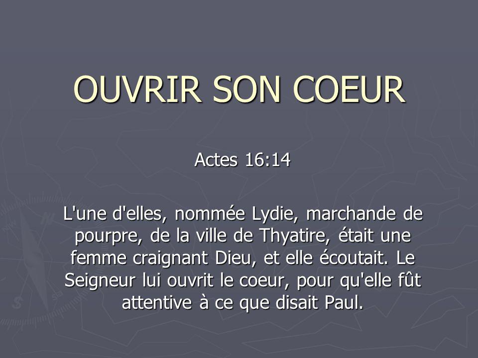 OUVRIR SON COEUR Actes 16:14 L une d elles, nommée Lydie, marchande de pourpre, de la ville de Thyatire, était une femme craignant Dieu, et elle écoutait.