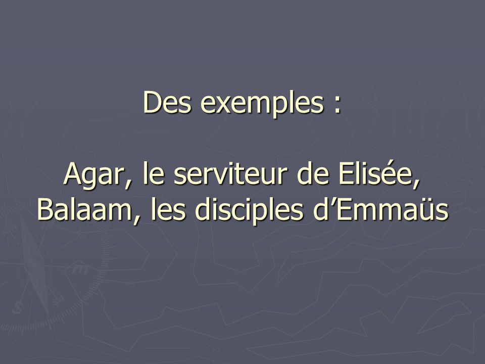 Des exemples : Agar, le serviteur de Elisée, Balaam, les disciples dEmmaüs