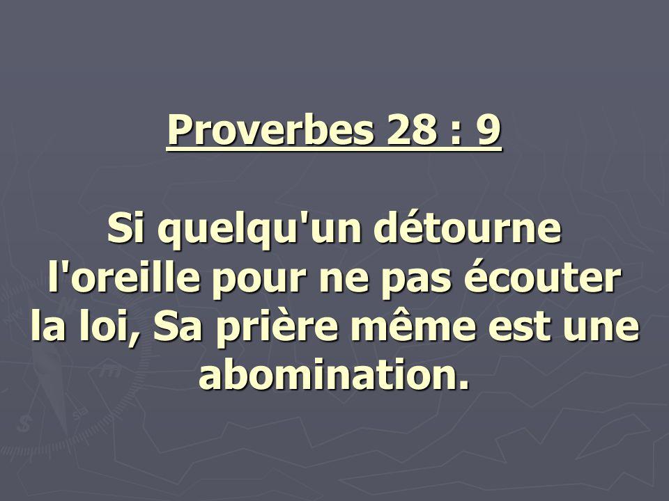 Proverbes 28 : 9 Si quelqu un détourne l oreille pour ne pas écouter la loi, Sa prière même est une abomination.