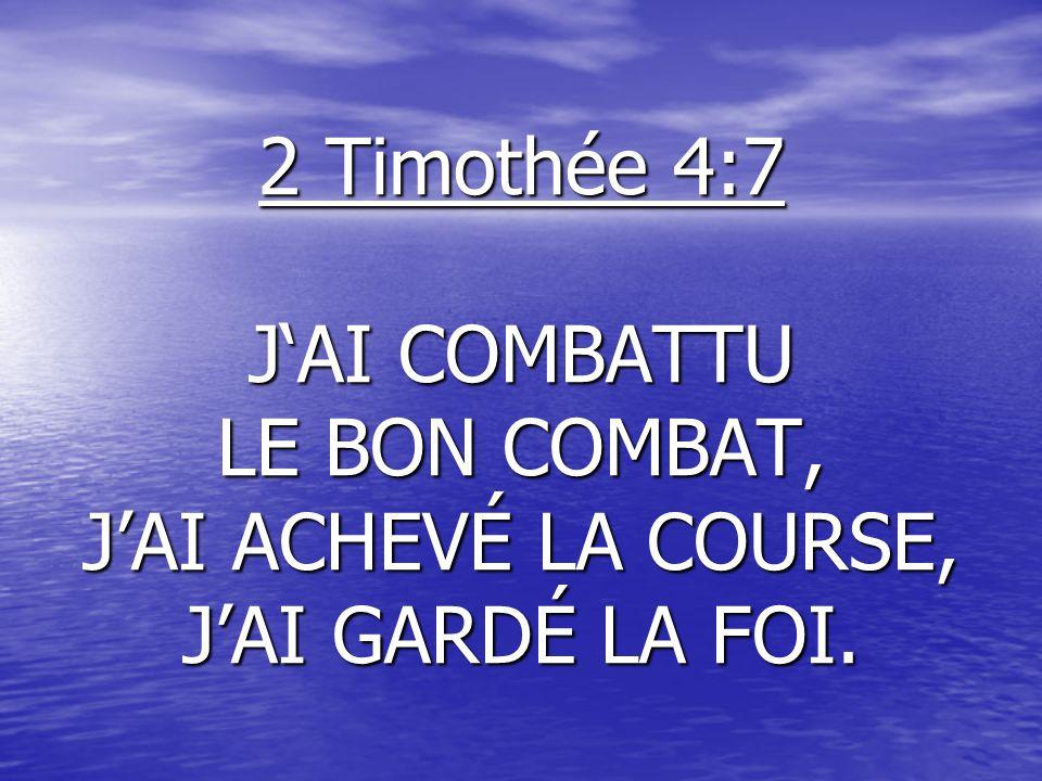 2 Timothée 4:7 JAI COMBATTU LE BON COMBAT, JAI ACHEVÉ LA COURSE, JAI GARDÉ LA FOI.