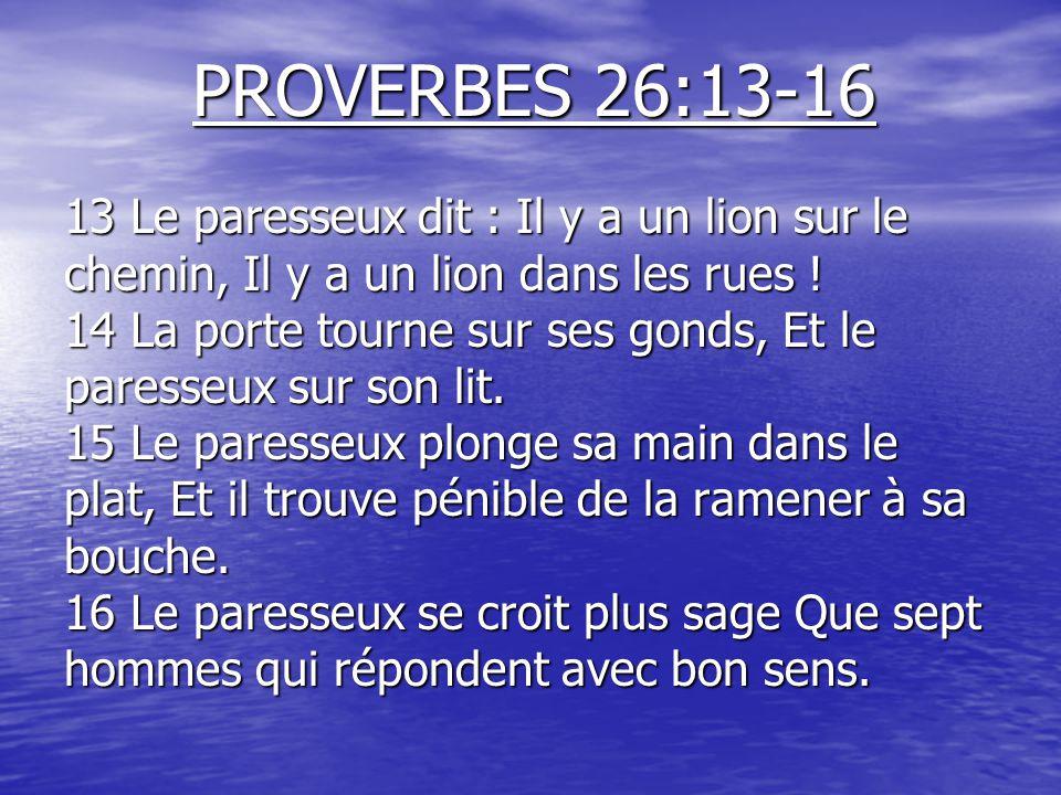 PROVERBES 26:13-16 13 Le paresseux dit : Il y a un lion sur le chemin, Il y a un lion dans les rues ! 14 La porte tourne sur ses gonds, Et le paresseu