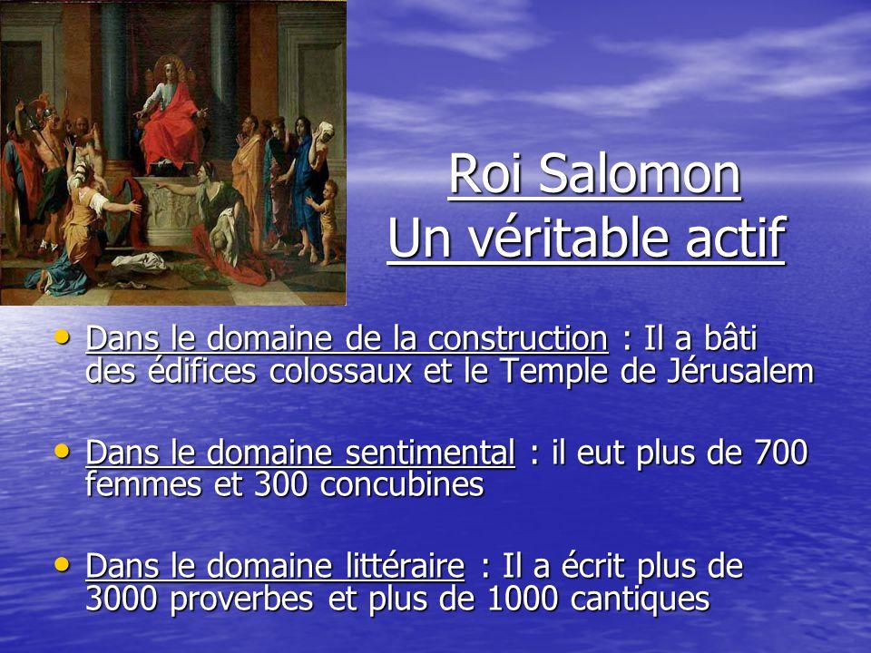 Roi Salomon Un véritable actif Roi Salomon Un véritable actif Dans le domaine de la construction : Il a bâti des édifices colossaux et le Temple de Jé
