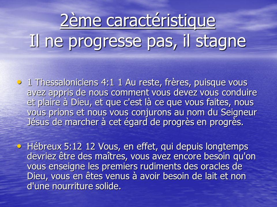 2ème caractéristique Il ne progresse pas, il stagne 1 Thessaloniciens 4:1 1 Au reste, frères, puisque vous avez appris de nous comment vous devez vous