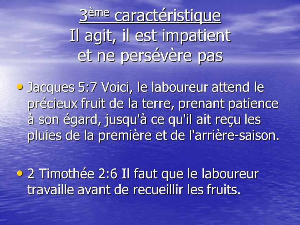3 ème caractéristique Il agit, il est impatient et ne persévère pas Jacques 5:7 Voici, le laboureur attend le précieux fruit de la terre, prenant pati