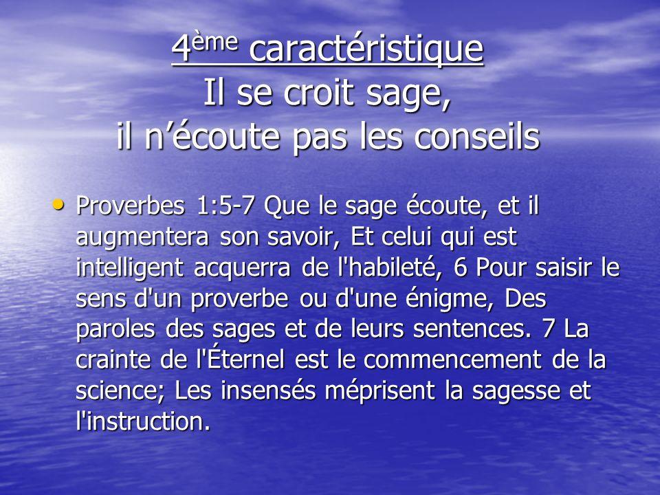 4 ème caractéristique Il se croit sage, il nécoute pas les conseils Proverbes 1:5-7 Que le sage écoute, et il augmentera son savoir, Et celui qui est